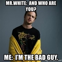 Jesse Pinkman - mr.white:  And who are you?  me:  I'm the bad guy.