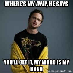 Jesse Pinkman - Where's my awp, he says you'll get it, my word is my bond
