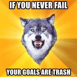 Courage Wolf - if you never fail your goals are trash
