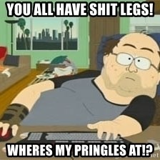 South Park Wow Guy - You all have shit legs! Wheres my pringles at!?