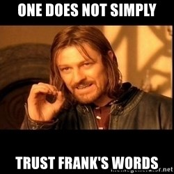 one does not  - ONE DOES NOT SIMPLY TRUST FRANK'S WORDS
