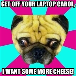 Perplexed Pug - Get off your laptop carol, i want some more cheese!