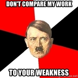 Advice Hitler - don't compare my work to your weakness