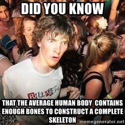 Sudden Realization Ralph - DID YOU KNOw that the average human body  contains enough bones to construct a complete skeleton