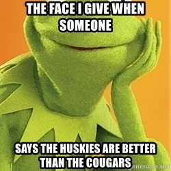 Kermit the frog - the face i give when someone says the huskies are better than the cougars
