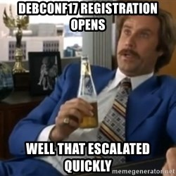 well that escalated quickly  - DEBCONF17 registration opens well that escalated quickly
