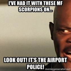 Snakes on a plane Samuel L Jackson - I've had it with these MF Scorpions on... Look out! it's the Airport police!