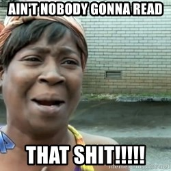 nobody got time fo dat - Ain't Nobody gonna read that shit!!!!!