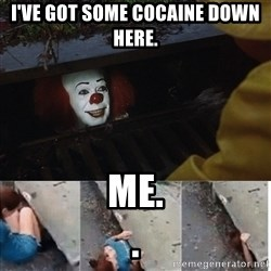 Pennywise in sewer - I've got some cocaine down HERE.  Me.                                           .