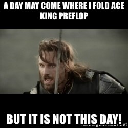 But it is not this Day ARAGORN - A day may come where i fold ace king preflop But it is not this day!
