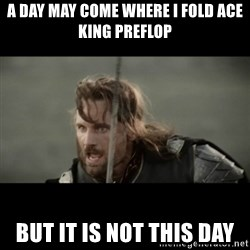 But it is not this Day ARAGORN - A day may come Where I fold ace KING preflop But it is not this day