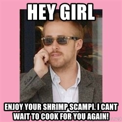 Hey Girl - Hey gIrl Enjoy your shrimp scampi. i cant wait to cook for you again!