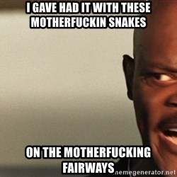 Snakes on a plane Samuel L Jackson - i gave had it with these motherfuckin snakes on the motherfucking fairways