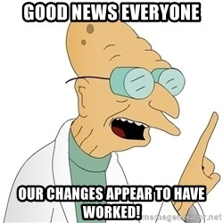 Good News Everyone - good news everyone our changes appear to have worked!