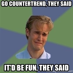 Sad Face Guy - go Countertrend, they said it'd be fun, they said
