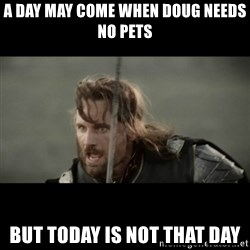 But it is not this Day ARAGORN - A day may come when Doug needs no pets But today is not that day