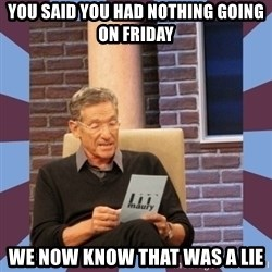 maury povich lol - You said you had nothing going on Friday we now know that was a lie