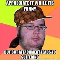 Scumbag nerd - Appreciate it while Its funny But but attachment leads to suffering