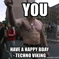 Techno Viking -     you       have a happy bday                    - techno viking