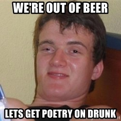 high/drunk guy - We're out of beer Lets get poetry on Drunk