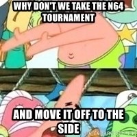 patrick star - why don't we take the n64 TOURNAMENT  and move it off to the side