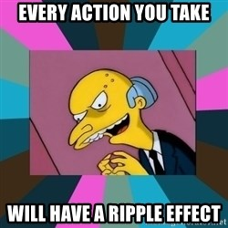 Mr. Burns - every action you take will have a ripple effect