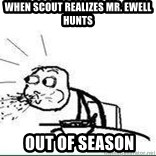Cereal Guy Spit - WHen scout realizes MR. EWELL HUNTS  out of season