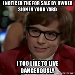 Austin Power - I nOticed the for sale by owner sign in your yard I too like to live dangerously