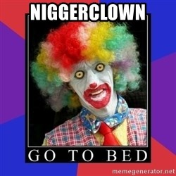 go to bed clown  - Niggerclown