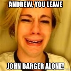 You Leave Jack Burton Alone - Andrew, You leave John bARGER ALONE!