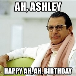 Jeff Goldblum - ah, ashley happy ah, ah, birthday