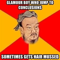 Wise Confucius - glamour boy who jump to conclusions sometimes gets hair mussed
