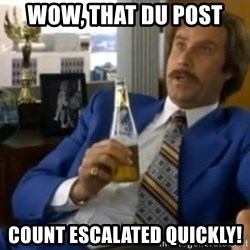 That escalated quickly-Ron Burgundy - Wow, that du post  count escalated quickly!