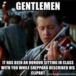 Titanic Band - Gentlemen It has been an honour sitting in class with you while sheppard described his clipart