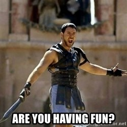 GLADIATOR -  ARE YOU HAVING FUN?