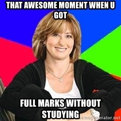 Sheltering Suburban Mom - that awesome moment when u got full marks without studying