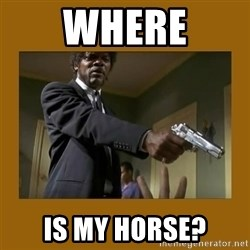 say what one more time - Where Is my horse?