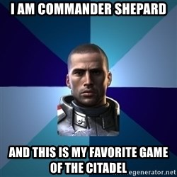 Blatant Commander Shepard - I am commander Shepard And this is my favorite game of the citadel