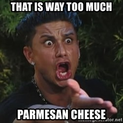 Flippinpauly - That is way too much parmesan cheese