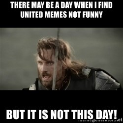 But it is not this Day ARAGORN - there may be a day when I find united memes not funny but it is not this day!