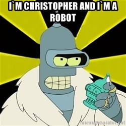 Bender IMHO - i`m christopher and i`m a robot