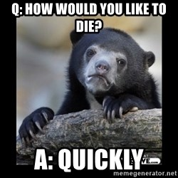 sad bear - Q: How would you like to die? A: Quickly