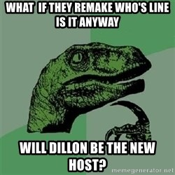 Velociraptor Xd - What  If they remake who's line is it anyway Will dillon be the new host?