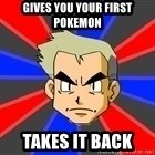 Professor Oak - gives you your first pokemon takes it back