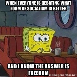 Coffee shop spongebob - when everyone is debating what form of socialism is better and I know the answer is freedom