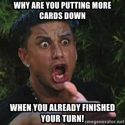 Angry Guido  - why are you putting more cards down when you already finished your turn!