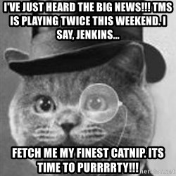 Monocle Cat - i've just heard the big news!!! tms is playing twice this weekend. i say, jenkins... Fetch me my finest catnip. its time to purrrrty!!!