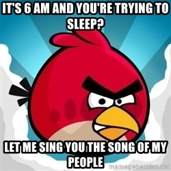Angry Bird - it's 6 am and you're trying to sleep? let me sing you the song of my people