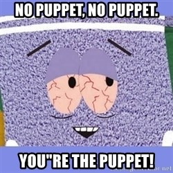"Towelie - NO PUPPET, NO PUPPET. YOU""RE THE PUPPET!"