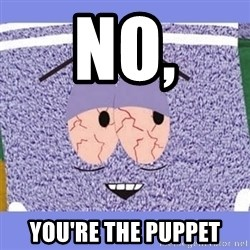 Towelie - NO, YOU'RE THE PUPPET
